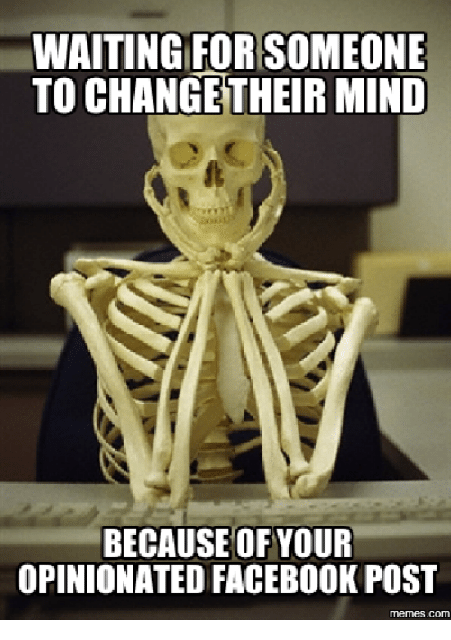 Waiting Skeleton Meme Generator: WAITING FOR SOMEONE  TO CHANGE THEIR MIND  BECAUSE OF YOUR  OPINIONATED FACEBOOK POST  mermes.COM