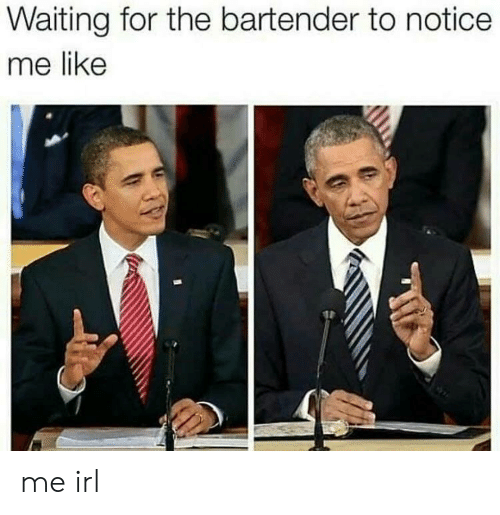 notice me: Waiting for the bartender to notice  me like me irl