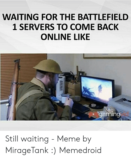 Still Waiting Meme: WAITING FOR THE BATTLEFIELD  1 SERVERS TO COME BACK  ONLINE LIKE  gaming Still waiting - Meme by MirageTank :) Memedroid