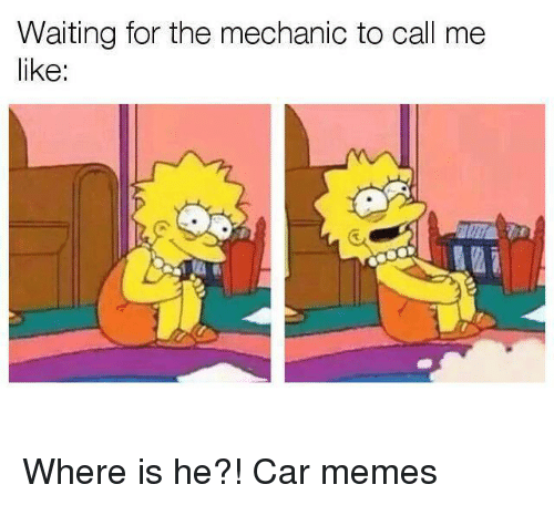 Car Memes: Waiting for the mechanic to call me  like: Where is he?! Car memes