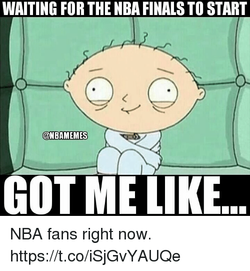 nba-fans: WAITING FOR THE NBA FINALS TO START  @NBAMEMES  GOT ME LIKE NBA fans right now. https://t.co/iSjGvYAUQe