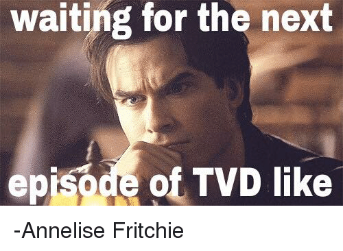 Memes, The Next Episode, and 🤖: waiting for the next  episode of TVD like -Annelise Fritchie