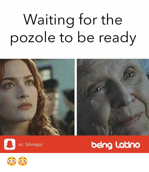 Pozole: Waiting for the  pozole to be ready  sc: blsnapz  being Latino 😳😳