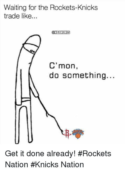 Cmon Do Something: Waiting for the Rockets-Knicks  trade like...  @NBAMEMES  C'mon,  do something.. Get it done already! #Rockets Nation #Knicks Nation