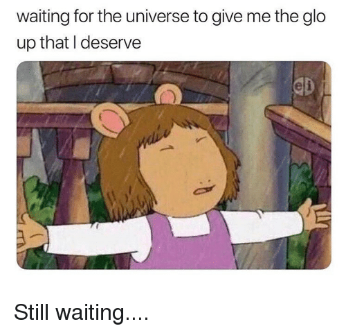 glo: waiting for the universe to give me the glo  up that I deserve Still waiting....