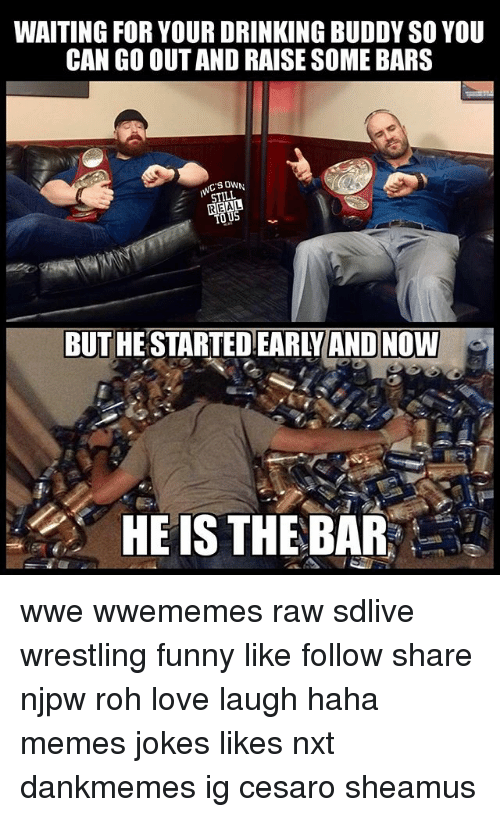 rohs: WAITING FOR YOUR DRINKING BUDDY SO YOU  CAN GO OUT AND RAISE SOME BARS  SOWN  STILL  REAL  BUT HESTARTED EARLYAND NOW  HE IS THE BAR wwe wwememes raw sdlive wrestling funny like follow share njpw roh love laugh haha memes jokes likes nxt dankmemes ig cesaro sheamus