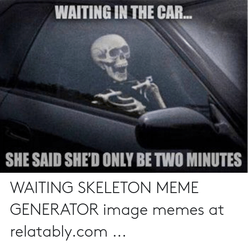 Waiting Skeleton Meme Generator: WAITING IN THE CAR..  SHE SAID SHE'D ONLY BE TWO MINUTES WAITING SKELETON MEME GENERATOR image memes at relatably.com ...