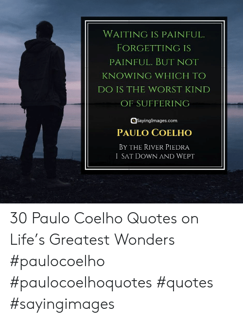 Paulo Coelho: WAITING IS PAINFUL.  FORGETTING IS  PAINFUL. BUT NOT  KNOWING WHICH TO  DO IS THE WORST KIND  OF SUFFERING  @sayinglmages.com  PAULO COELHO  BY THE RIVER PIEDRA  I SAT DOWN AND WEPT 30 Paulo Coelho Quotes on Life's Greatest Wonders #paulocoelho #paulocoelhoquotes #quotes #sayingimages