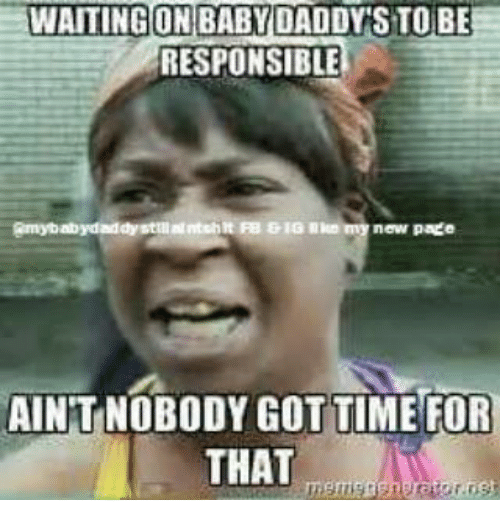 Baby Daddy, Memes, and 🤖: WAITING ON BABY DADDY S TO BE  RESPONSIBLE  new page  AINTNOBODY GOTTIME FOR  THAT