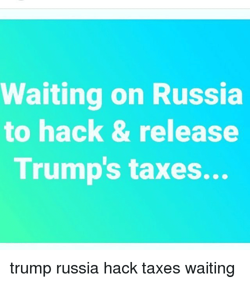 Memes, Taxes, and Russia: Waiting on Russia  to hack & release  Trump's taxes... trump russia hack taxes waiting