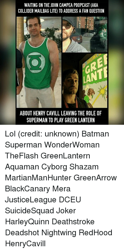 Batman, Joker, and Lol: WAITING ON THE JOHN CAMPEA POOPCAST (AKA  COLLIDER MAILBAG LITE) TO ADDRESS A FAN QUESTION  ABOUT HENRY CAVILL LEAVING THE ROLE OF  SUPERMAN TO PLAY GREEN LANTERN Lol (credit: unknown) Batman Superman WonderWoman TheFlash GreenLantern Aquaman Cyborg Shazam MartianManHunter GreenArrow BlackCanary Mera JusticeLeague DCEU SuicideSquad Joker HarleyQuinn Deathstroke Deadshot Nightwing RedHood HenryCavill
