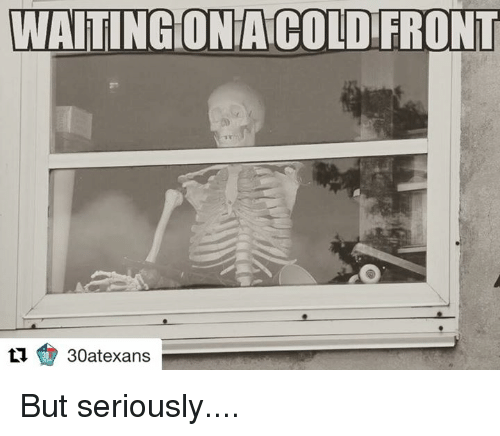 Texas: WAITING ONACOLD FRONT  30atexans But seriously....