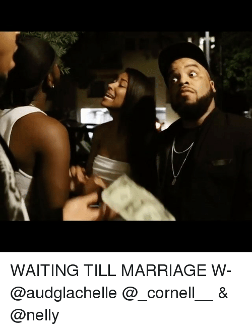 Marriage, Memes, and Nelly: WAITING TILL MARRIAGE W- @audglachelle @_cornell__ & @nelly