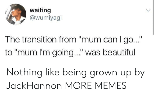 """transition: waiting  @wumiyagi  The transition from """"mum can I go...""""  to """"mum I'm going..."""" was beautiful Nothing like being grown up by JackHannon MORE MEMES"""