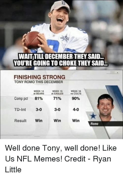 Indianapolis Colts, Philadelphia Eagles, and Memes: WAITITILL DECEMBER THEY SAID  YOU'RE GOING TO CHOKE THEY SAIDL  FINISHING STRONG  TONY ROMO THIS DECEMBER  WEEK 14  WEEK 15  WEEK 16  at BEARS  at EAGLES  vs COLTS  Comp pct  81%  71%  90%  3-0  TD-Int  3-0  4-0  Result  Win  Win  Win  Romo Well done Tony, well done!  Like Us NFL Memes!  Credit - Ryan Little