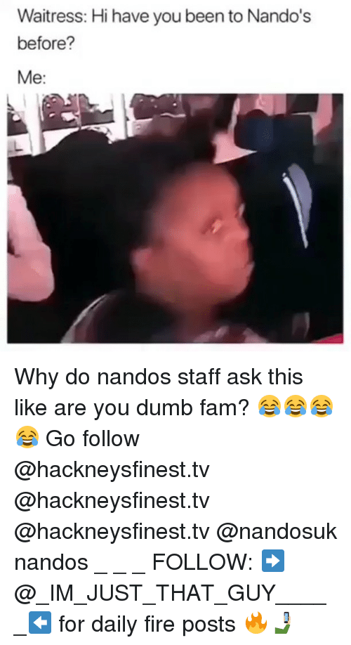 Are You Dumb: Waitress: Hi have you been to Nando's  before?  Me: Why do nandos staff ask this like are you dumb fam? 😂😂😂😂 Go follow @hackneysfinest.tv @hackneysfinest.tv @hackneysfinest.tv @nandosuk nandos _ _ _ FOLLOW: ➡@_IM_JUST_THAT_GUY_____⬅ for daily fire posts 🔥🤳🏼