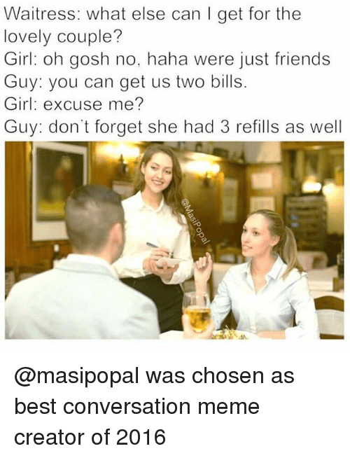 memes creator: Waitress: what else can I get for the  lovely couple?  Girl: oh gosh no, haha were just friends  Guy: you can get us two bills  Girl: excuse me?  Guy: don't forget she had 3 refills as well @masipopal was chosen as best conversation meme creator of 2016