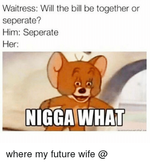 Future, Memes, and Wife: Waitress: Will the bill be together or  seperate?  Him: Seperate  Her:  NIGGA WHAT where my future wife @