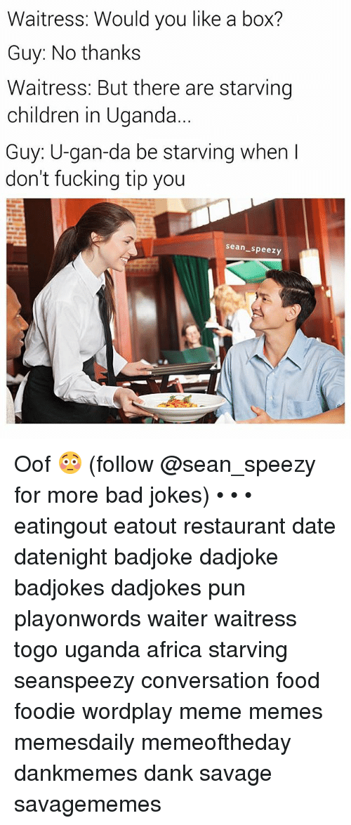 Bad jokes: Waitress: Would you like a box?  Guy: No thanks  Waitress: But there are starving  children in Uganda  Guy: U-gan-da be starving when I  don't fucking tip you  sean_speezy Oof 😳 (follow @sean_speezy for more bad jokes) • • • eatingout eatout restaurant date datenight badjoke dadjoke badjokes dadjokes pun playonwords waiter waitress togo uganda africa starving seanspeezy conversation food foodie wordplay meme memes memesdaily memeoftheday dankmemes dank savage savagememes
