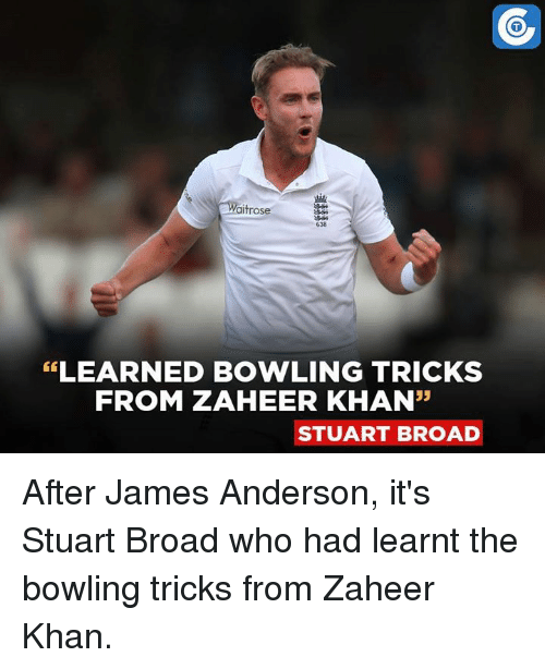 "🤖: Waitrose  638  LEARNED BOWLING TRICKS  FROM ZAHEER KHAN""  STUART BROAD After James Anderson, it's Stuart Broad who had learnt the bowling tricks from Zaheer Khan."