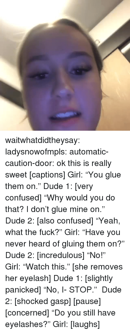 """eyelashes: waitwhatdidtheysay:  ladysnowofmpls:  automatic-caution-door:   ok this is really sweet  [captions] Girl:""""You glue them on."""" Dude 1: [very confused] """"Why would you do that? I don't glue mine on."""" Dude 2: [also confused] """"Yeah, what the fuck?"""" Girl:""""Have you never heard of gluing them on?"""" Dude 2: [incredulous] """"No!"""" Girl:""""Watch this."""" [she removes her eyelash] Dude 1: [slightly panicked] """"No, I- STOP."""" Dude 2: [shocked gasp] [pause] [concerned] """"Do you still have eyelashes?"""" Girl: [laughs]"""