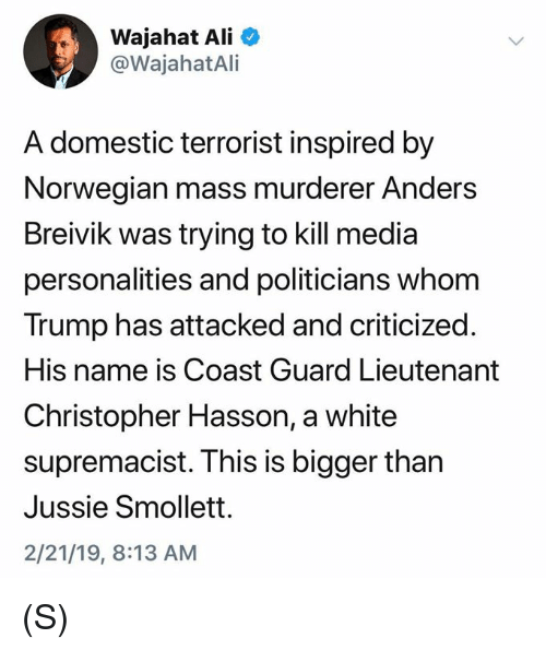 Coast Guard: Wajahat Ali  @WajahatAli  A domestic terrorist inspired by  Norwegian mass murderer Anders  Breivik was trying to kill media  personalities and politicians whom  Trump has attacked and criticized.  His name is Coast Guard Lieutenant  Christopher Hasson, a white  supremacist. This is bigger than  Jussie Smollett.  2/21/19, 8:13 AM (S)