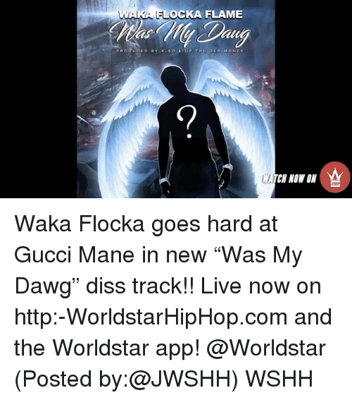 """Diss, Gucci, and Gucci Mane: WAKA OCKA FLAME  PR o du CED BY K so s UP T Hou DER  Mo NE Y  MATCH NOW ON Waka Flocka goes hard at Gucci Mane in new """"Was My Dawg"""" diss track!! Live now on http:-WorldstarHipHop.com and the Worldstar app! @Worldstar (Posted by:@JWSHH) WSHH"""