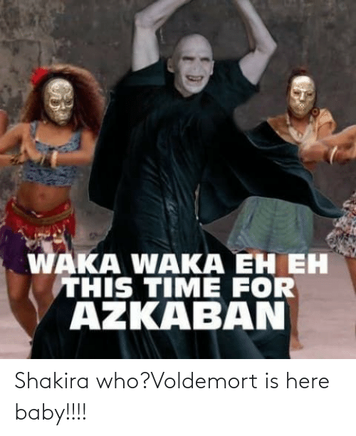 waka waka: WAKA WAKA EH EH  THIS TIME FOR  AZKABAN Shakira who?Voldemort is here baby!!!!