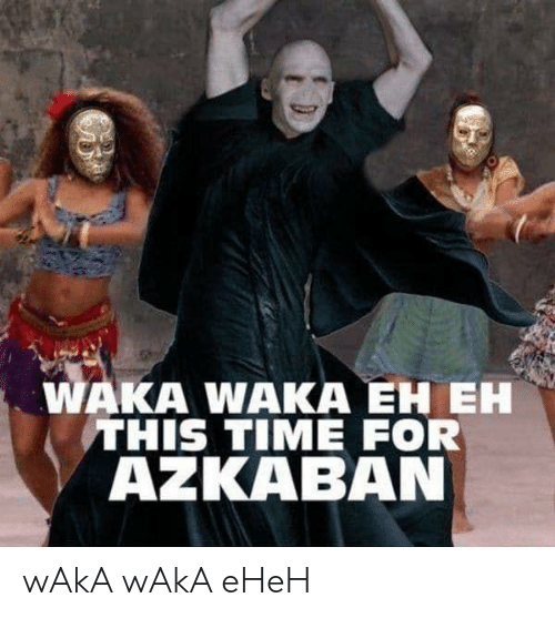 waka waka: WAKA WAKA EH EH  THIS TIME FOR  AZKABAN wAkA wAkA eHeH