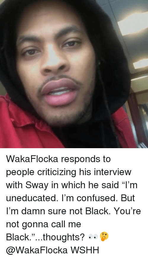 """Confused, Memes, and Wshh: WakaFlocka responds to people criticizing his interview with Sway in which he said """"I'm uneducated. I'm confused. But I'm damn sure not Black. You're not gonna call me Black.""""...thoughts? 👀🤔 @WakaFlocka WSHH"""
