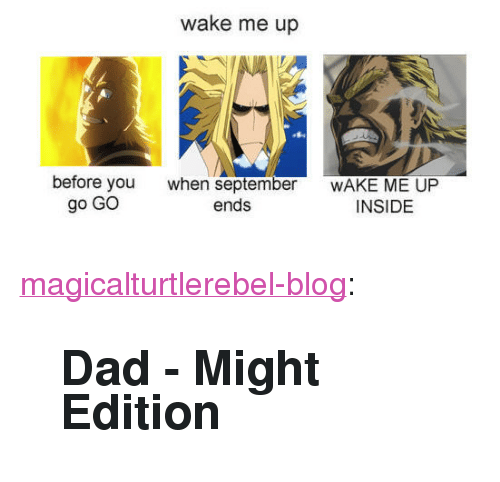"wake me up before you go go: wake me up  before you  go GO  when september  ends  WAKE ME UP  INSIDE <p><a href=""https://magicalturtlerebel-blog.tumblr.com/post/172634533215/dad-might-edition"" class=""tumblr_blog"">magicalturtlerebel-blog</a>:</p>  <blockquote><h2><b>Dad - Might</b> Edition <br/></h2></blockquote>"