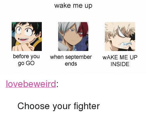 "wake me up before you go go: wake me up  before you  go GO  when september  WAKE ME UP  INSIDE  ends <p><a href=""http://lovebeweird.tumblr.com/post/164939885543/choose-your-fighter"" class=""tumblr_blog"">lovebeweird</a>:</p><blockquote><p>Choose your fighter</p></blockquote>"