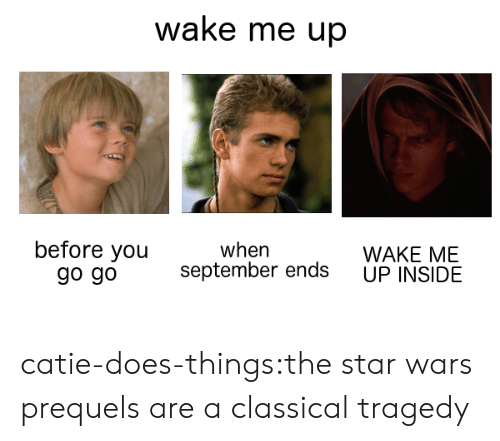 wake me up before you go go: wake me up  before you  go go  when  WAKE ME  UP INSIDE  september ends catie-does-things:the star wars prequels are a classical tragedy