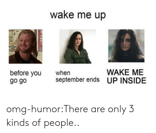When September Ends: wake me up  WAKE ME  before vou  go go  when  september ends UP INSIDE omg-humor:There are only 3 kinds of people..