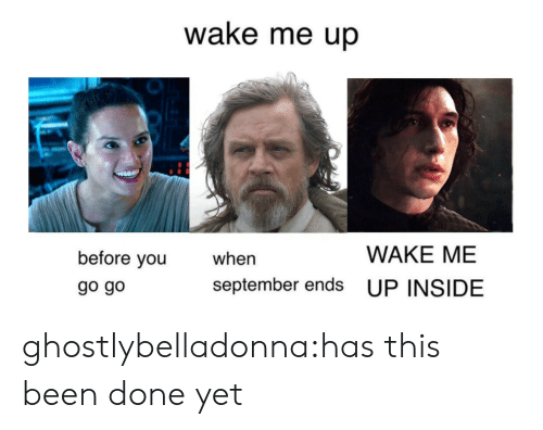 When September Ends: wake me up  WAKE ME  before you  go go  when  september ends UP INSIDE ghostlybelladonna:has this been done yet