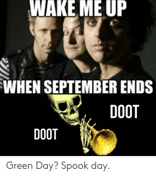 wake me up when september ends: WAKE ME UP  WHEN SEPTEMBER ENDS  DOOT  DOOT Green Day? Spook day.
