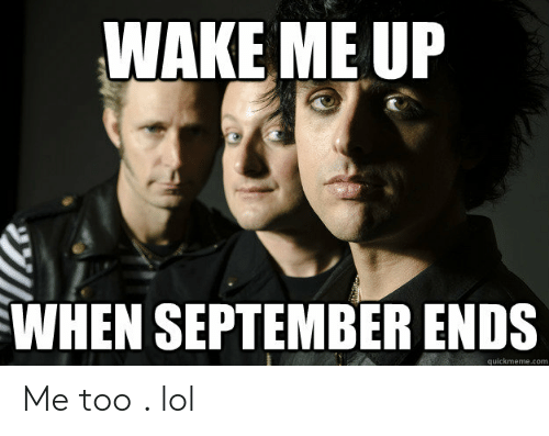 wake me up when september ends: WAKE ME UP  WHEN SEPTEMBER ENDS  quickmeme.com Me too . lol