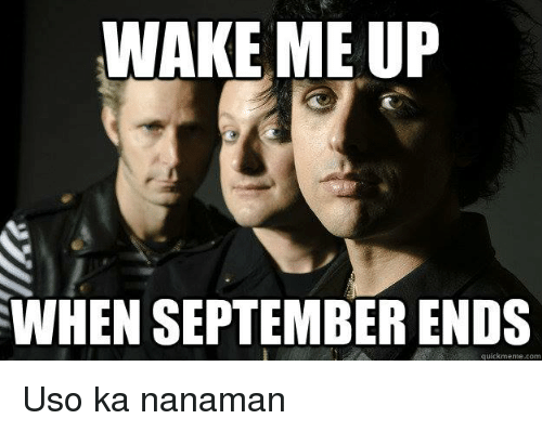 wake me up when september ends: WAKE ME UP  WHEN SEPTEMBER ENDS  quickmeme com Uso ka nanaman