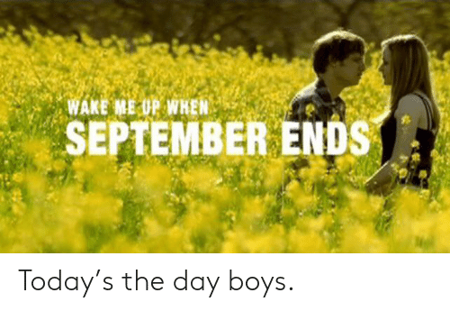 wake me up when september ends: WAKE ME UP WHEN  SEPTEMBER ENDS Today's the day boys.