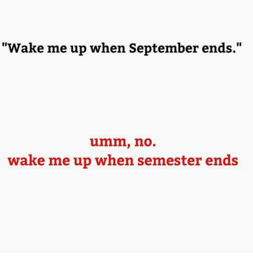 "wake me up when september ends: ""Wake me up when September ends.""  umm, no  wake me up when semester ends"