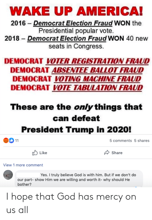 voting machine: WAKE UP AMERICA!  2016 – Democrat Election Fraud WON the  Presidential popular vote.  2018 – Democrat Election Fraud WON 40 new  seats in Congress.  DEMOCRAT VOTER REGISTRATION FRAUD  DEMOCRAT ABSENTEE BALLOT FRAUD  DEMOCRAT VOTING MACHINE FRAUD  DEMOCRAT VOTE TABULATION FRAUD  These are the only things that  can defeat  President Trump in 2020!  11  5 comments 5 shares  O Like  Share  View 1 more comment  |Yes. I truly believe God is with him. But if we don't do  our part- show Him we are willing and worth it- why should He  bother? I hope that God has mercy on us all