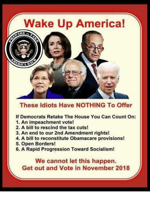 Obamacare: Wake Up America!  CICA  These ldiots Have NOTHING To Offer  If Democrats Retake The House You Can Count On:  1. An impeachment vote!  2. A bill to rescind the tax cuts!  3. An end to our 2nd Amendment rights!  4. A bill to reconstitute Obamacare provisions!  5. Open Borders!  6. A Rapid Progression Toward Socialism!  We cannot let this happen.  Get out and Vote in November 2018