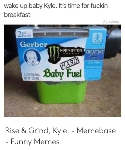 Rise And Grind Meme: wake up baby Kyle. It's time for fuckin  breakfast  drgrayfang  2  Foods  Gerber  MONOTER CREATINE  12% ABV  Caffeiaied  Baby Fel Rise & Grind, Kyle! - Memebase - Funny Memes