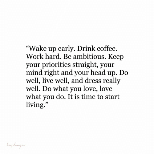 """head up: """"Wake up earlv. Drink coffee  Work hard. Be ambitious. Keep  vour priorities straight, vour  mind right and your head up. Do  well, live well, and dress really  well. Do what you love, love  what you do. It is time to start  living"""