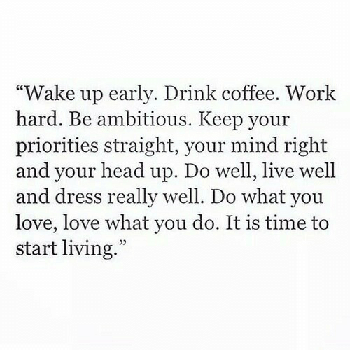 head up: Wake up early. Drink coffee. Work  hard. Be ambitious. Keep your  priorities straight, your mind right  and your head up. Do well, live well  and dress really well. Do what you  love, love what you do. It is time to  start living.