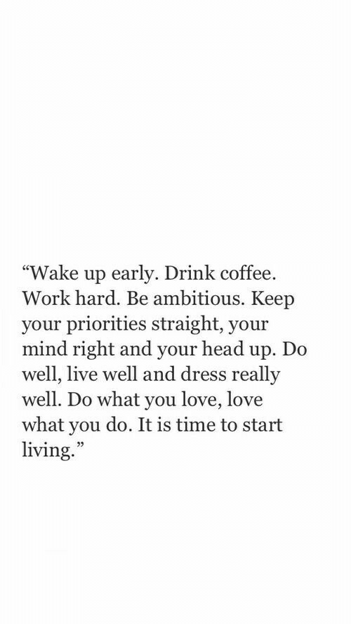 """Ambitious: """"Wake up early. Drink coffee.  Work hard. Be ambitious. Keep  your priorities straight, your  mind right and your head up. Do  well, live well and dress really  well. Do what you love, love  what you do. It is time to start  living.""""  25"""