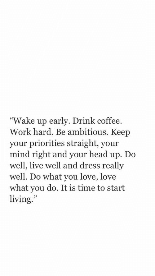 """head up: """"Wake up early. Drink coffee.  Work hard. Be ambitious. Keep  your priorities straight, your  mind right and your head up. Do  well, live well and dress  well. Do what you love, love  what you do. It is time to start  living.  reallv  25"""