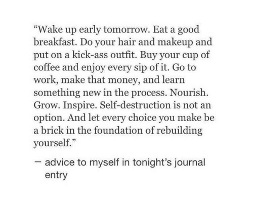 "journal: ""Wake up early tomorrow. Eat a good  breakfast. Do your hair and makeup and  put on a kick-ass outfit. Buy your cup of  coffee and enjoy every sip of it. Go to  work, make that money, and learn  something new in the process. Nourish  Grow. Inspire. Self-destruction is not an  option. And let every choice you make be  a brick in the foundation of rebuilding  yourself.""  advice to myself in tonight's journal  entry"