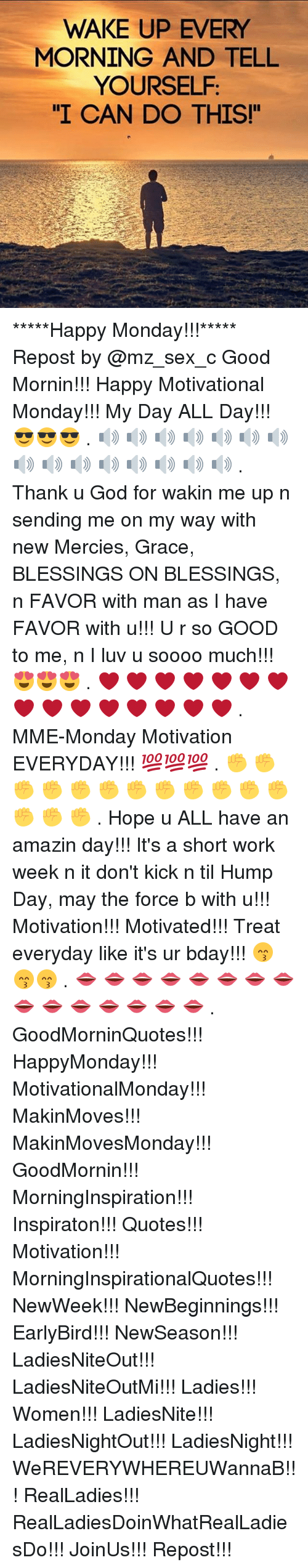 "Short Work Week: WAKE UP EVERY  MORNING AND TELL  YOURSELF  I CAN DO THIS!"" *****Happy Monday!!!***** Repost by @mz_sex_c Good Mornin!!! Happy Motivational Monday!!! My Day ALL Day!!! 😎😎😎 . 🔊 🔊 🔊 🔊 🔊 🔊 🔊 🔊 🔊 🔊 🔊 🔊 🔊 🔊 🔊 . Thank u God for wakin me up n sending me on my way with new Mercies, Grace, BLESSINGS ON BLESSINGS, n FAVOR with man as I have FAVOR with u!!! U r so GOOD to me, n I luv u soooo much!!! 😍😍😍 . ❤ ❤ ❤ ❤ ❤ ❤ ❤ ❤ ❤ ❤ ❤ ❤ ❤ ❤ ❤ . MME-Monday Motivation EVERYDAY!!! 💯💯💯 . ✊ ✊ ✊ ✊ ✊ ✊ ✊ ✊ ✊ ✊ ✊ ✊ ✊ ✊ ✊ . Hope u ALL have an amazin day!!! It's a short work week n it don't kick n til Hump Day, may the force b with u!!! Motivation!!! Motivated!!! Treat everyday like it's ur bday!!! 😙😙😙 . 👄 👄 👄 👄 👄 👄 👄 👄 👄 👄 👄 👄 👄 👄 👄 . GoodMorninQuotes!!! HappyMonday!!! MotivationalMonday!!! MakinMoves!!! MakinMovesMonday!!! GoodMornin!!! MorningInspiration!!! Inspiraton!!! Quotes!!! Motivation!!! MorningInspirationalQuotes!!! NewWeek!!! NewBeginnings!!! EarlyBird!!! NewSeason!!! LadiesNiteOut!!! LadiesNiteOutMi!!! Ladies!!! Women!!! LadiesNite!!! LadiesNightOut!!! LadiesNight!!! WeREVERYWHEREUWannaB!!! RealLadies!!! RealLadiesDoinWhatRealLadiesDo!!! JoinUs!!! Repost!!!"