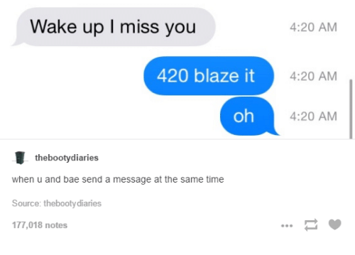 4:20: Wake up I miss you  420 blaze it  oh  the booty diaries  when u and bae send a message at the same time  Source: thebootydiaries  177,018 notes  4:20 AM  4:20 AM  4:20 AM